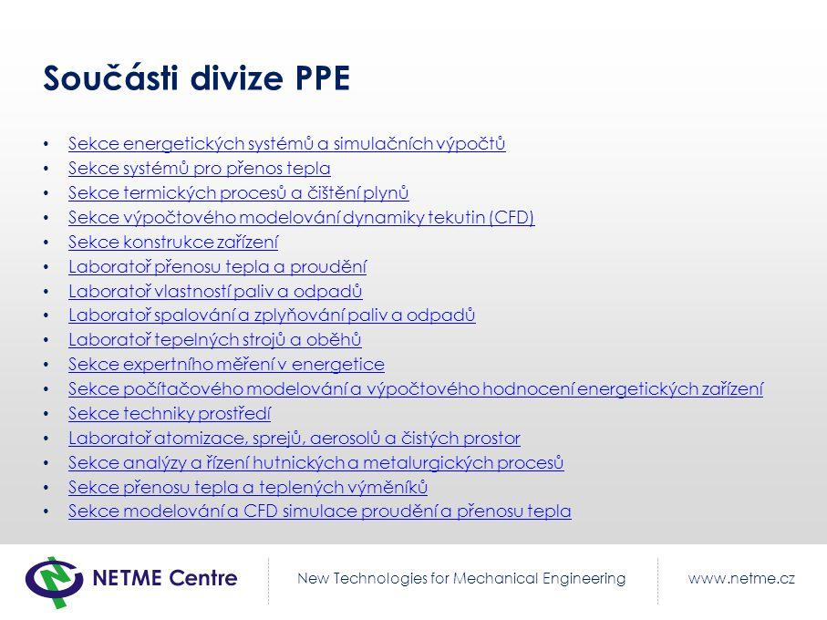www.netme.czNew Technologies for Mechanical Engineering Součásti divize PPE Sekce energetických systémů a simulačních výpočtů Sekce energetických systémů a simulačních výpočtů Sekce systémů pro přenos tepla Sekce systémů pro přenos tepla Sekce termických procesů a čištění plynů Sekce termických procesů a čištění plynů Sekce výpočtového modelování dynamiky tekutin (CFD) Sekce výpočtového modelování dynamiky tekutin (CFD) Sekce konstrukce zařízení Sekce konstrukce zařízení Laboratoř přenosu tepla a proudění Laboratoř přenosu tepla a proudění Laboratoř vlastností paliv a odpadů Laboratoř vlastností paliv a odpadů Laboratoř spalování a zplyňování paliv a odpadů Laboratoř spalování a zplyňování paliv a odpadů Laboratoř tepelných strojů a oběhů Laboratoř tepelných strojů a oběhů Sekce expertního měření v energetice Sekce expertního měření v energetice Sekce počítačového modelování a výpočtového hodnocení energetických zařízení Sekce počítačového modelování a výpočtového hodnocení energetických zařízení Sekce techniky prostředí Sekce techniky prostředí Laboratoř atomizace, sprejů, aerosolů a čistých prostor Laboratoř atomizace, sprejů, aerosolů a čistých prostor Sekce analýzy a řízení hutnických a metalurgických procesů Sekce analýzy a řízení hutnických a metalurgických procesů Sekce přenosu tepla a teplených výměníků Sekce přenosu tepla a teplených výměníků Sekce modelování a CFD simulace proudění a přenosu tepla Sekce modelování a CFD simulace proudění a přenosu tepla