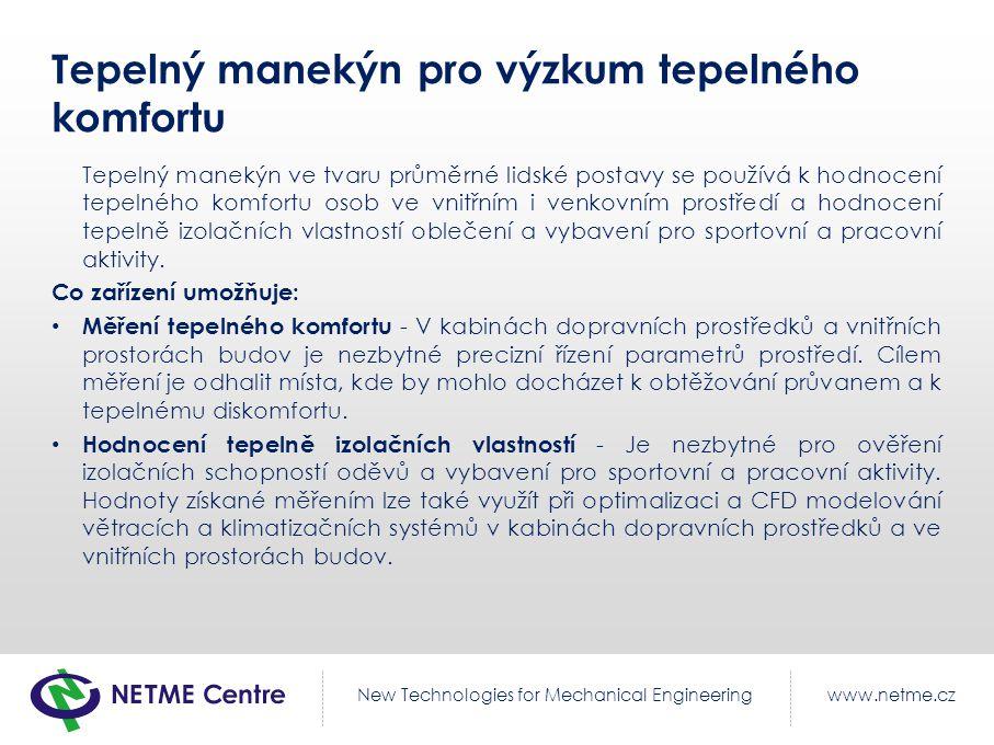www.netme.czNew Technologies for Mechanical Engineering Tepelný manekýn pro výzkum tepelného komfortu Tepelný manekýn ve tvaru průměrné lidské postavy se používá k hodnocení tepelného komfortu osob ve vnitřním i venkovním prostředí a hodnocení tepelně izolačních vlastností oblečení a vybavení pro sportovní a pracovní aktivity.