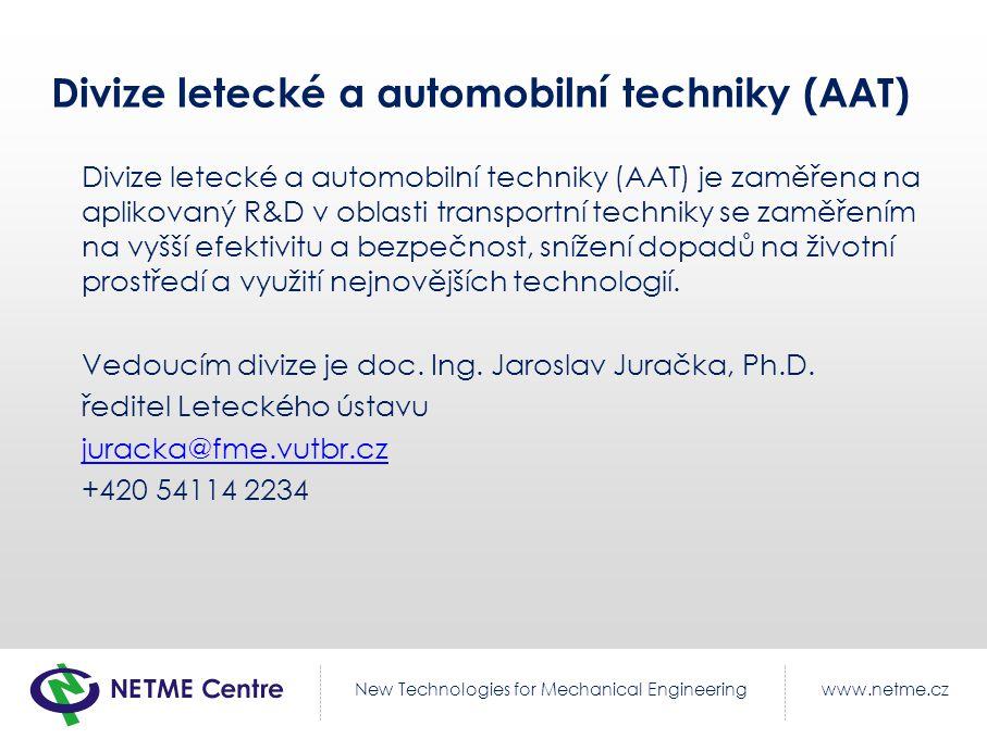 www.netme.czNew Technologies for Mechanical Engineering Součásti divize AAT Sekce simulace CFD a FEM pro letecké i neletecké aplikace Sekce zkoušek letecké techniky Sekce kompozitních konstrukcí Sekce pohonných jednotek Sekce modelování a testování vozidel Sekce stavebních a manipulačních strojů