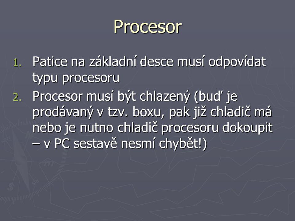 Procesor 1. Patice na základní desce musí odpovídat typu procesoru 2. Procesor musí být chlazený (buď je prodávaný v tzv. boxu, pak již chladič má neb