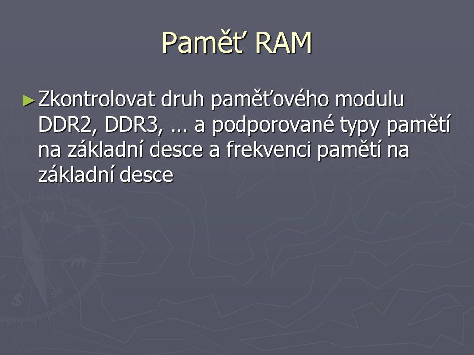 Paměť RAM ► Zkontrolovat druh paměťového modulu DDR2, DDR3, … a podporované typy pamětí na základní desce a frekvenci pamětí na základní desce