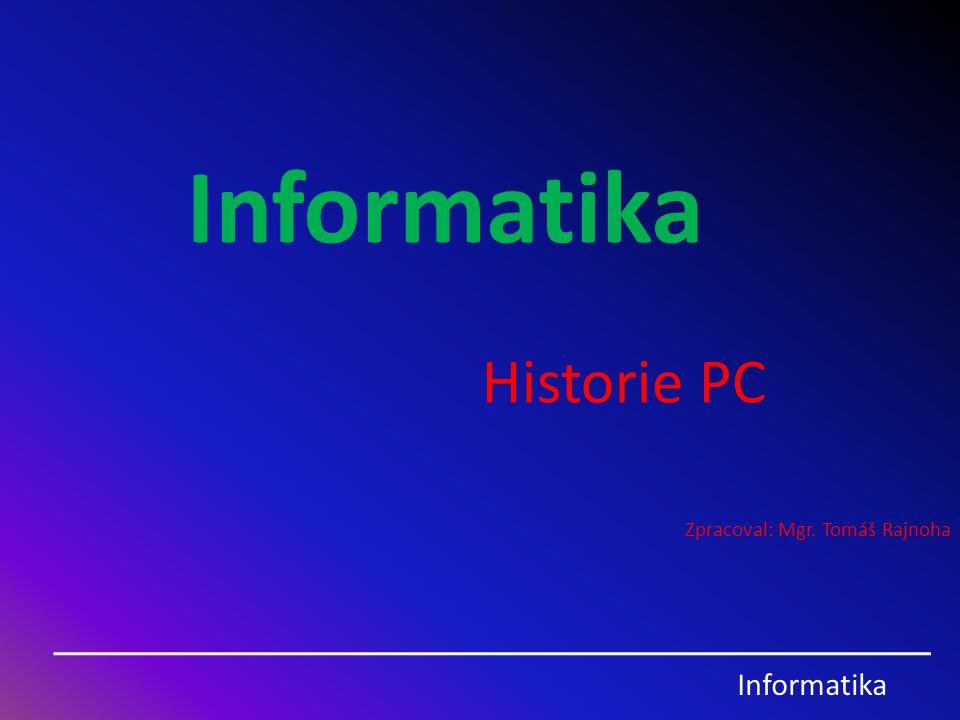 Informatika Historie PC Zpracoval: Mgr. Tomáš Rajnoha