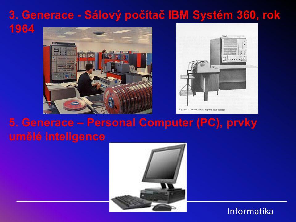Informatika 3. Generace - Sálový počítač IBM Systém 360, rok 1964 5. Generace – Personal Computer (PC), prvky umělé inteligence