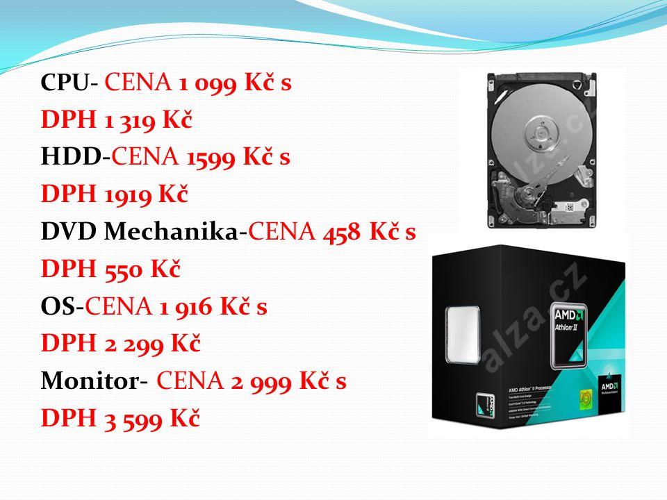 CPU- CENA 1 099 Kč s DPH 1 319 Kč HDD-CENA 1599 Kč s DPH 1919 Kč DVD Mechanika-CENA 458 Kč s DPH 550 Kč OS-CENA 1 916 Kč s DPH 2 299 Kč Monitor- CENA