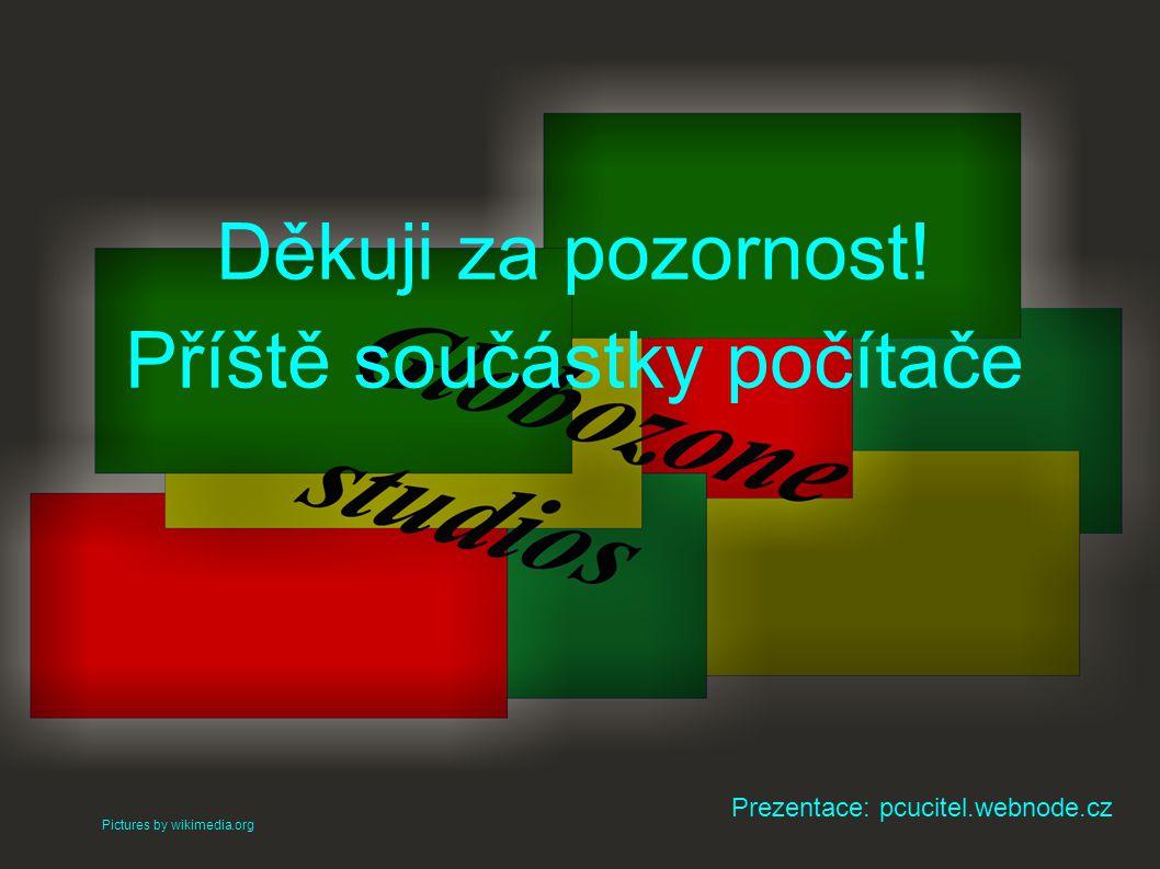 Děkuji za pozornost! Příště součástky počítače Pictures by wikimedia.org Prezentace: pcucitel.webnode.cz