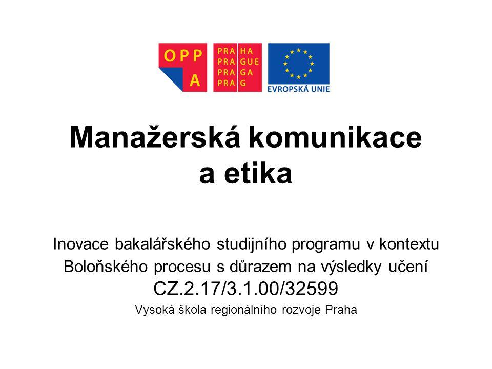 Manažerská komunikace a etika Inovace bakalářského studijního programu v kontextu Boloňského procesu s důrazem na výsledky učení CZ.2.17/3.1.00/32599