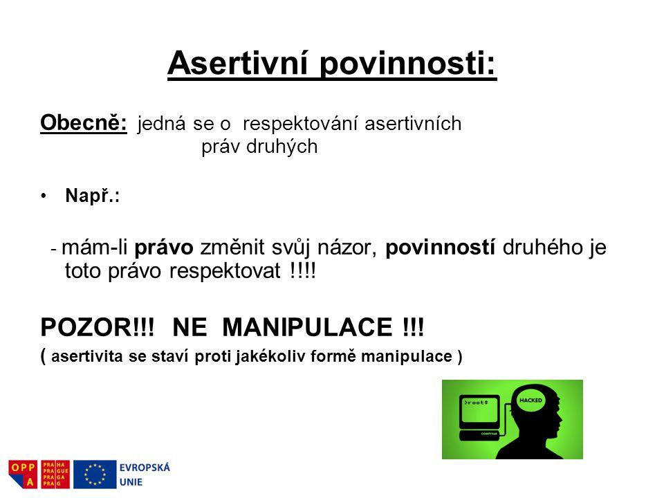 Asertivní povinnosti: Obecně: jedná se o respektování asertivních práv druhých Např.: - mám-li právo změnit svůj názor, povinností druhého je toto prá
