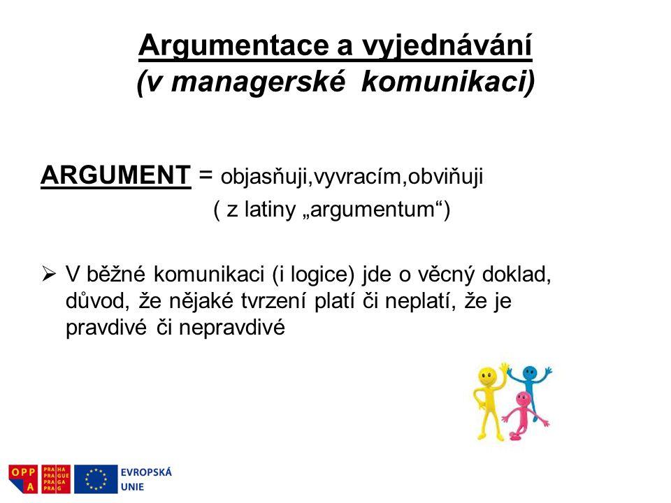 """Argumentace a vyjednávání (v managerské komunikaci) ARGUMENT = objasňuji,vyvracím,obviňuji ( z latiny """"argumentum"""")  V běžné komunikaci (i logice) jd"""