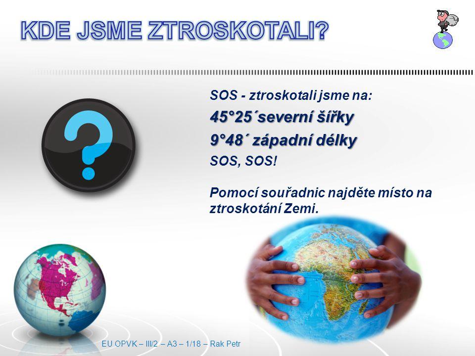 SOS - ztroskotali jsme na: 45°25´severní šířky 9°48´ západní délky SOS, SOS! Pomocí souřadnic najděte místo na ztroskotání Zemi. EU OPVK – III/2 – A3