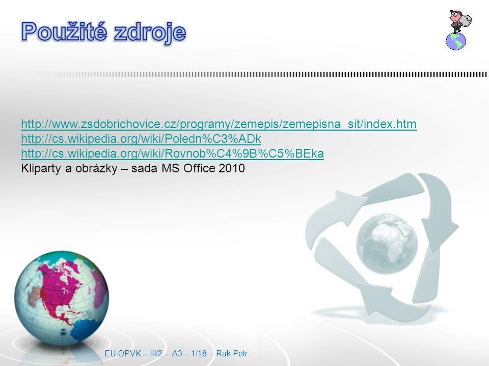 http://www.zsdobrichovice.cz/programy/zemepis/zemepisna_sit/index.htm http://cs.wikipedia.org/wiki/Poledn%C3%ADk http://cs.wikipedia.org/wiki/Rovnob%C4%9B%C5%BEka Kliparty a obrázky – sada MS Office 2010 EU OPVK – III/2 – A3 – 1/18 – Rak Petr