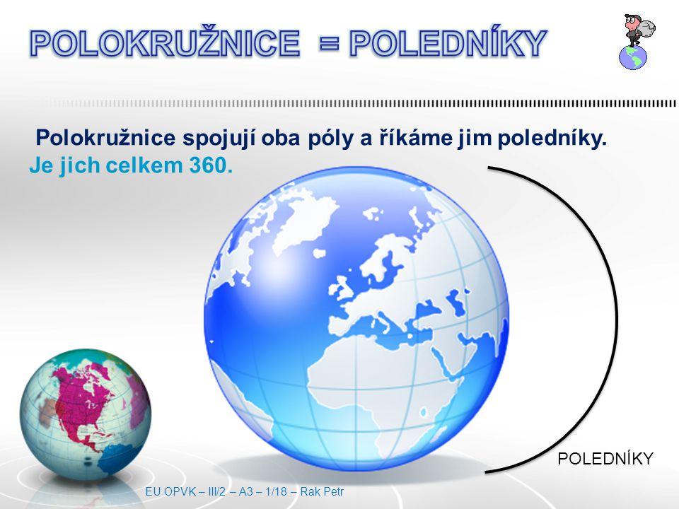 Polokružnice spojují oba póly a říkáme jim poledníky. Je jich celkem 360. POLEDNÍKY EU OPVK – III/2 – A3 – 1/18 – Rak Petr