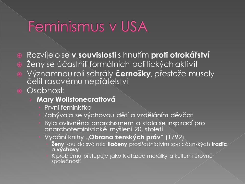 Rozvíjelo se v souvislosti s hnutím proti otrokářství  Ženy se účastnili formálních politických aktivit  Významnou roli sehrály černošky, přestože musely čelit rasovému nepřátelství  Osobnost: › Mary Wollstonecraftová  První feministka  Zabývala se výchovou dětí a vzděláním děvčat  Byla ovlivněna anarchismem a stala se inspirací pro anarchofeministické myšlení 20.