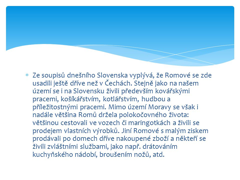  Ze soupisů dnešního Slovenska vyplývá, že Romové se zde usadili ještě dříve než v Čechách. Stejně jako na našem území se i na Slovensku živili přede