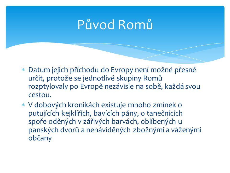 Původ Romů  Datum jejich příchodu do Evropy není možné přesně určit, protože se jednotlivé skupiny Romů rozptylovaly po Evropě nezávisle na sobě, kaž