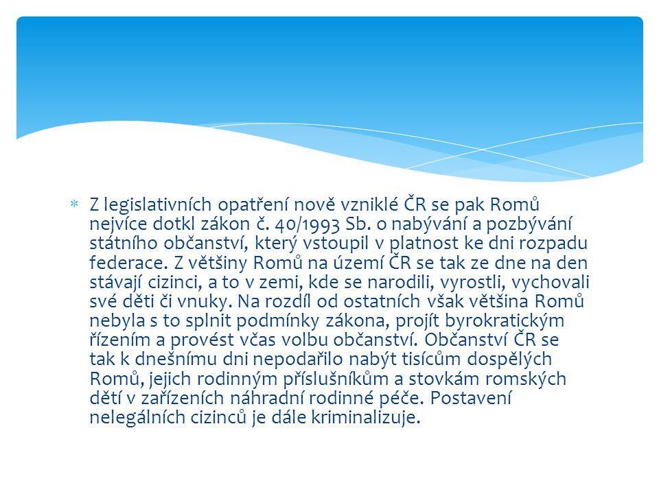  Z legislativních opatření nově vzniklé ČR se pak Romů nejvíce dotkl zákon č. 40/1993 Sb. o nabývání a pozbývání státního občanství, který vstoupil v