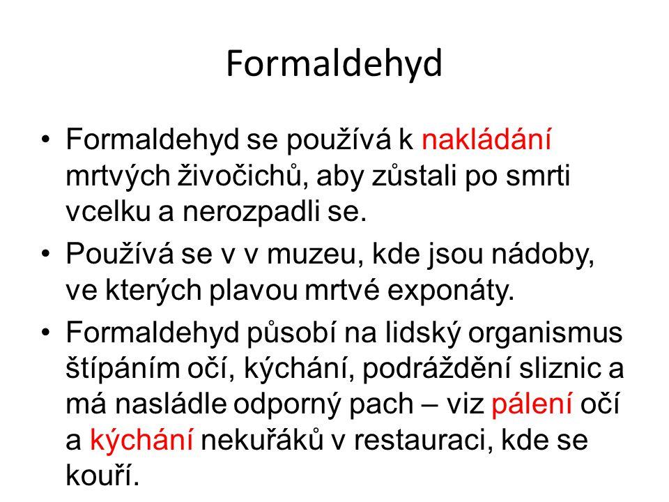 Formaldehyd Formaldehyd se používá k nakládání mrtvých živočichů, aby zůstali po smrti vcelku a nerozpadli se. Používá se v v muzeu, kde jsou nádoby,