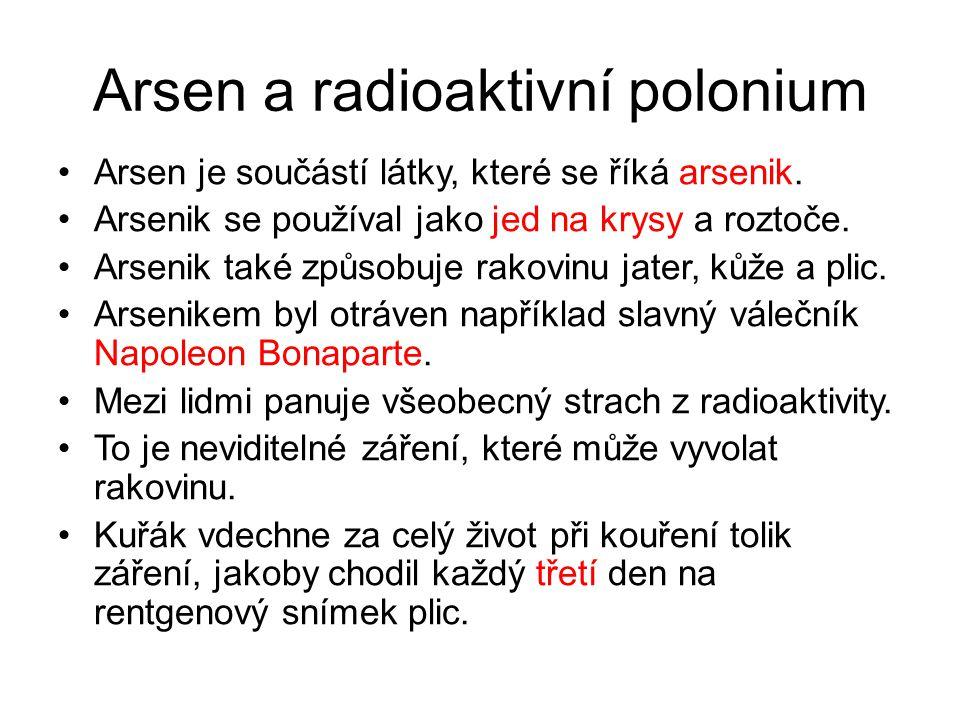 Arsen a radioaktivní polonium Arsen je součástí látky, které se říká arsenik. Arsenik se používal jako jed na krysy a roztoče. Arsenik také způsobuje