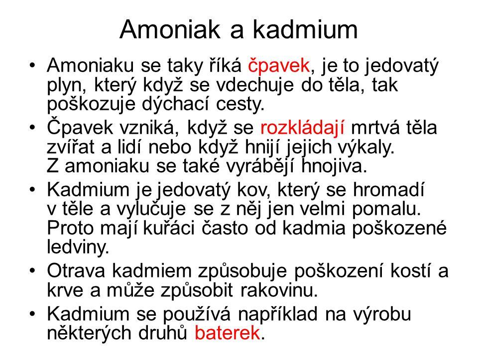 Amoniak a kadmium Amoniaku se taky říká čpavek, je to jedovatý plyn, který když se vdechuje do těla, tak poškozuje dýchací cesty. Čpavek vzniká, když