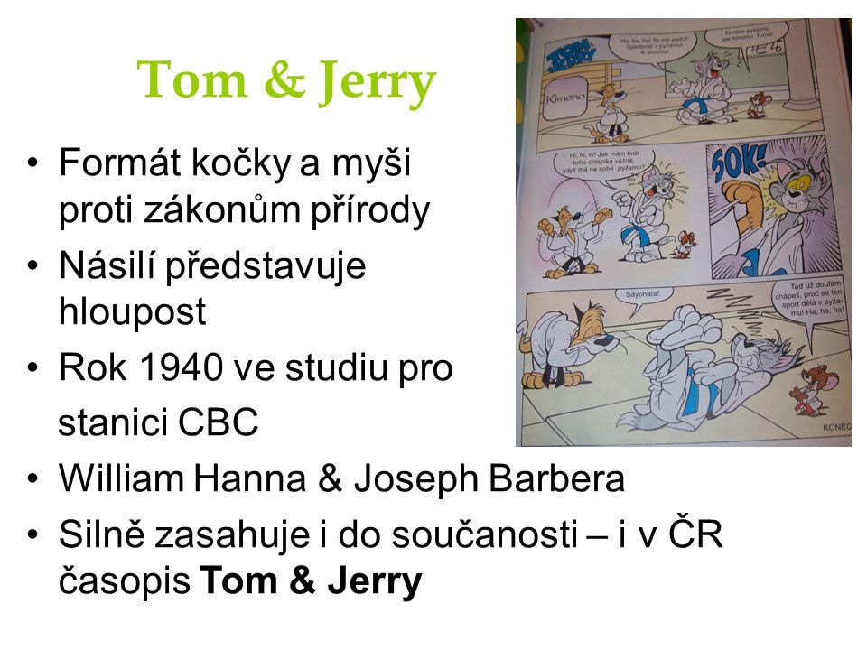 Tom & Jerry Formát kočky a myši proti zákonům přírody Násilí představuje hloupost Rok 1940 ve studiu pro stanici CBC William Hanna & Joseph Barbera Silně zasahuje i do součanosti – i v ČR časopis Tom & Jerry