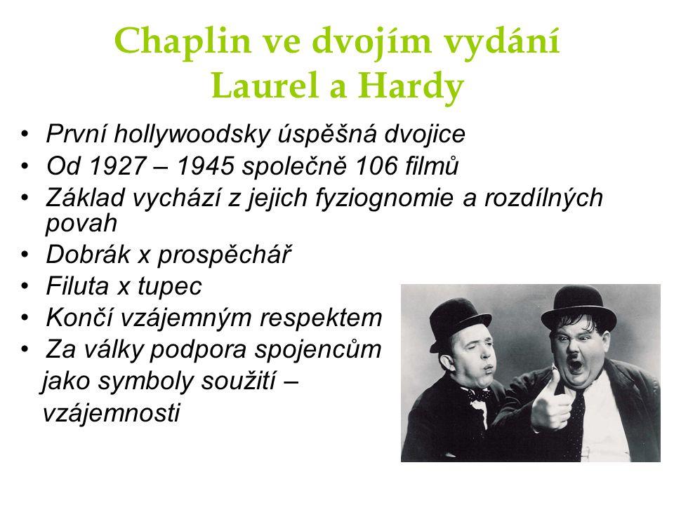 Chaplin ve dvojím vydání Laurel a Hardy První hollywoodsky úspěšná dvojice Od 1927 – 1945 společně 106 filmů Základ vychází z jejich fyziognomie a rozdílných povah Dobrák x prospěchář Filuta x tupec Končí vzájemným respektem Za války podpora spojencům jako symboly soužití – vzájemnosti