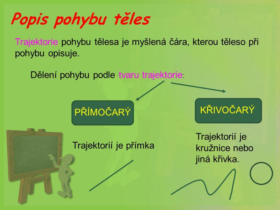 Popis pohybu těles Trajektorie pohybu tělesa je myšlená čára, kterou těleso při pohybu opisuje. Dělení pohybu podle tvaru trajektorie : PŘÍMOČARÝKŘIVO