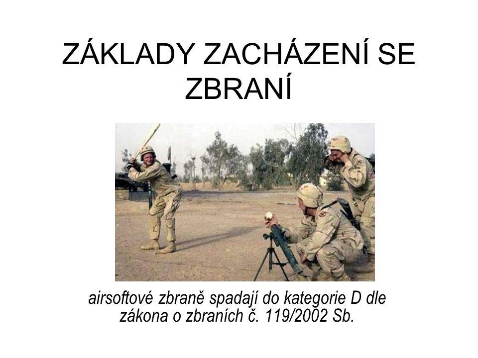 ZÁKLADY ZACHÁZENÍ SE ZBRANÍ airsoftové zbraně spadají do kategorie D dle zákona o zbraních č.