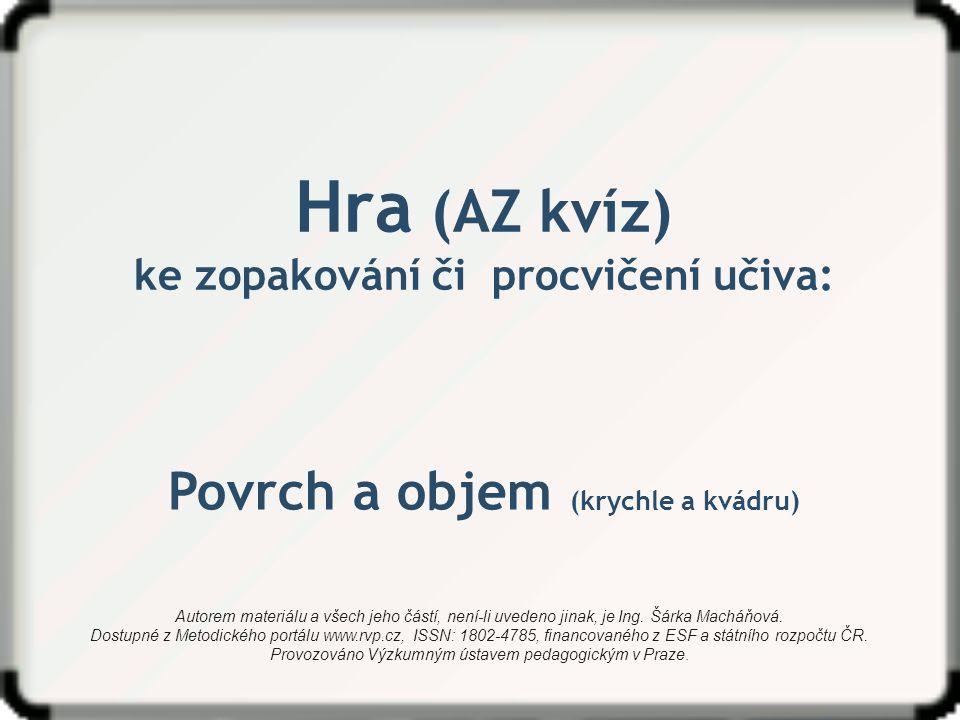 Hra (AZ kvíz) ke zopakování či procvičení učiva: Povrch a objem (krychle a kvádru) Autorem materiálu a všech jeho částí, není-li uvedeno jinak, je Ing