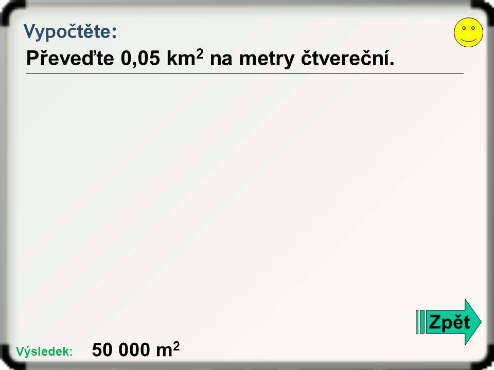 Vypoč těte : Převeďte 0,05 km 2 na metry čtvereční. Zpět 50 000 m 2 Výsledek: