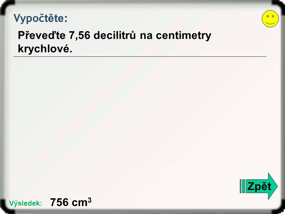 Vypoč těte : Převeďte 7,56 decilitrů na centimetry krychlové. Zpět 756 cm 3 Výsledek: