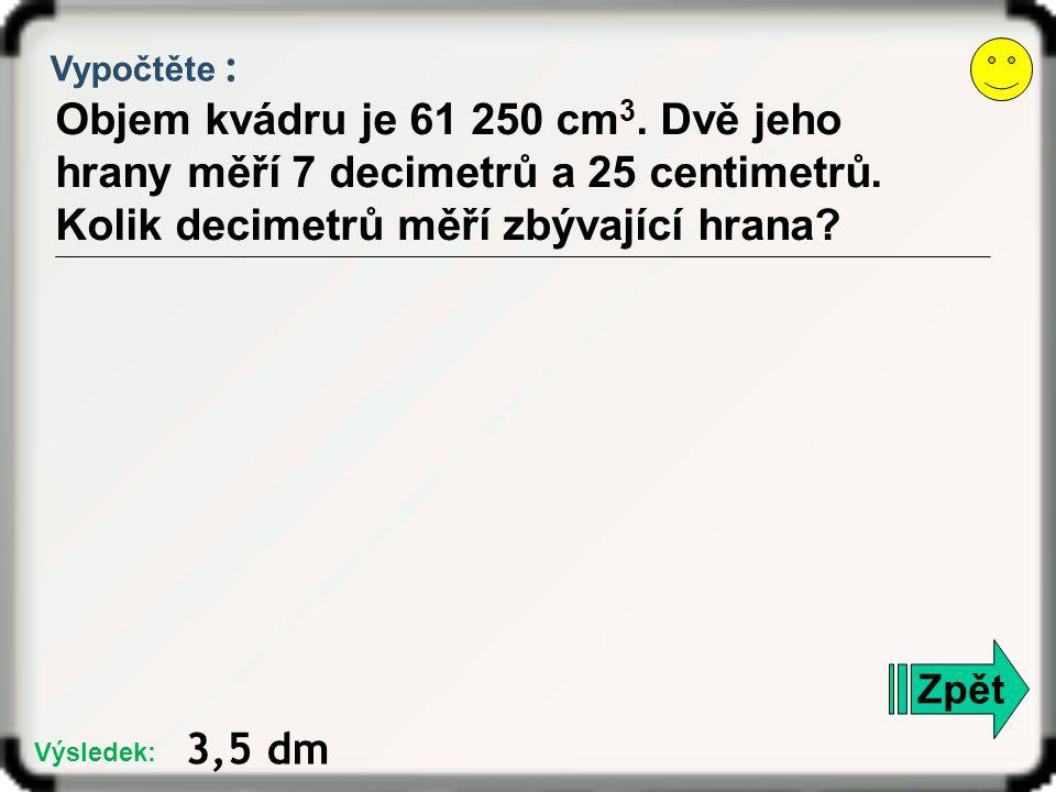 Vypočtěte : Objem kvádru je 61 250 cm 3. Dvě jeho hrany měří 7 decimetrů a 25 centimetrů. Kolik decimetrů měří zbývající hrana? Zpět 3,5 dm Výsledek: