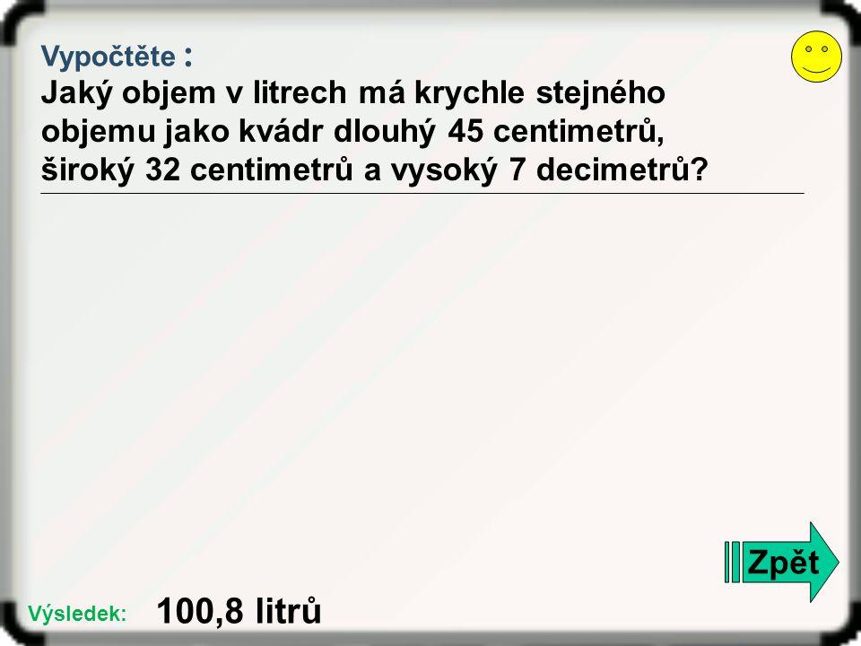 Vypočtěte : Jaký objem v litrech má krychle stejného objemu jako kvádr dlouhý 45 centimetrů, široký 32 centimetrů a vysoký 7 decimetrů? Zpět 100,8 lit