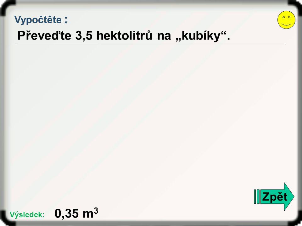 """Vypočtěte : Převeďte 3,5 hektolitrů na """"kubíky"""". Zpět 0,35 m 3 Výsledek:"""