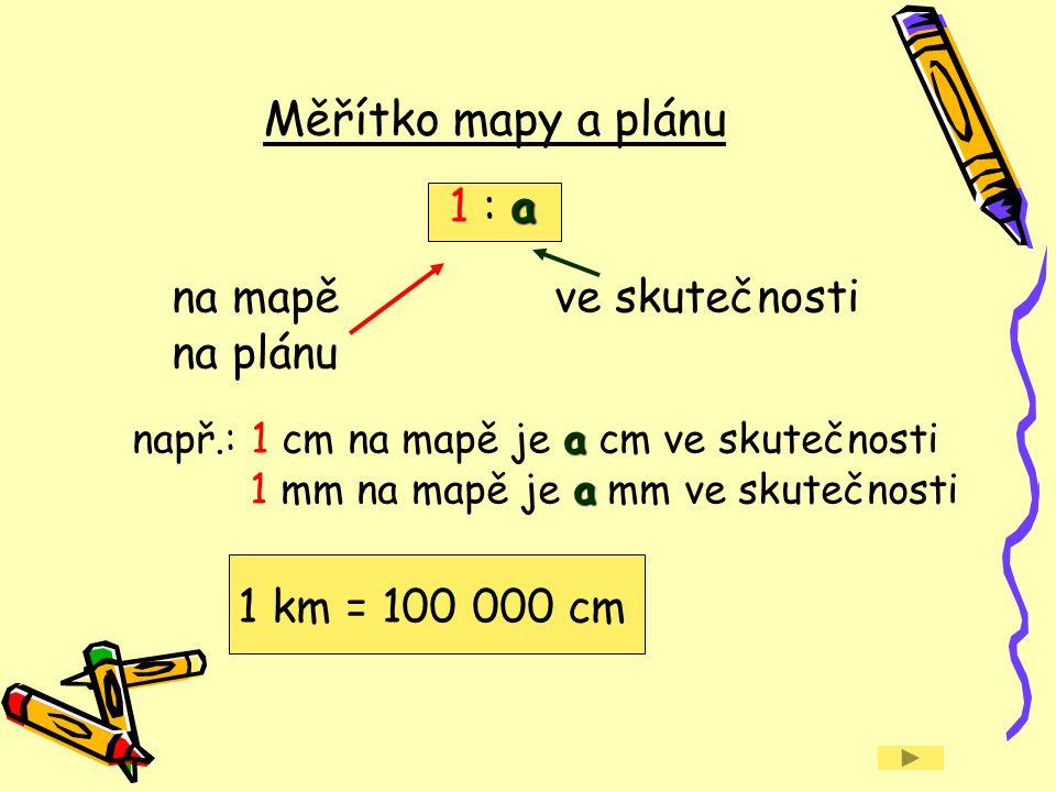 a 1 : a na mapě ve skutečnosti na plánu a např.: 1 cm na mapě je a cm ve skutečnosti a 1 mm na mapě je a mm ve skutečnosti 1 km = 100 000 cm Měřítko m