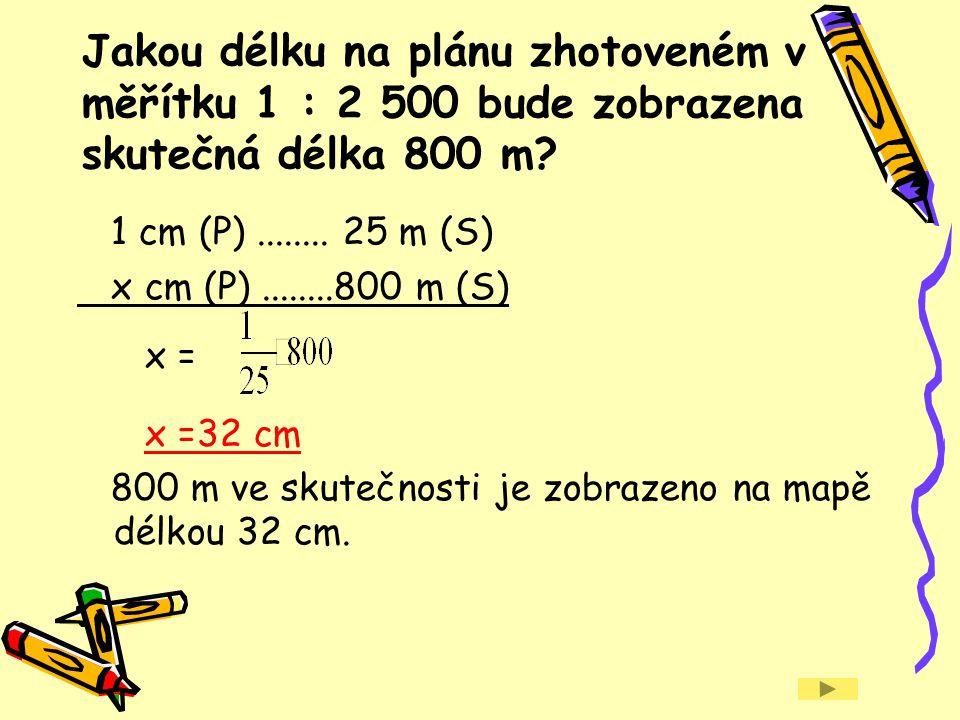 Jakou délku na plánu zhotoveném v měřítku 1 : 2 500 bude zobrazena skutečná délka 800 m? 1 cm (P)........ 25 m (S) x cm (P)........800 m (S) x = x =32