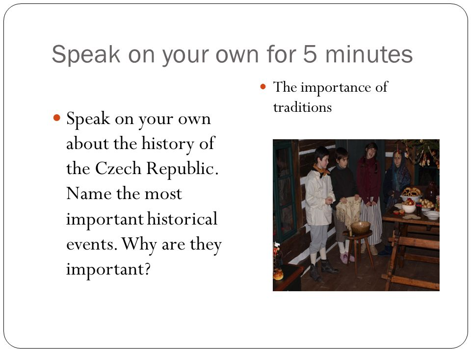 Speak on your own for 5 minutes Speak on your own about the history of the Czech Republic. Name the most important historical events. Why are they imp