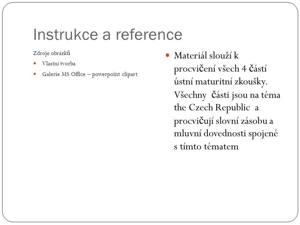 Instrukce a reference Zdroje obrázk ů Vlastní tvorba Galerie MS Office – powerpoint clipart Materiál slouží k procvi č ení všech 4 č ástí ústní maturi