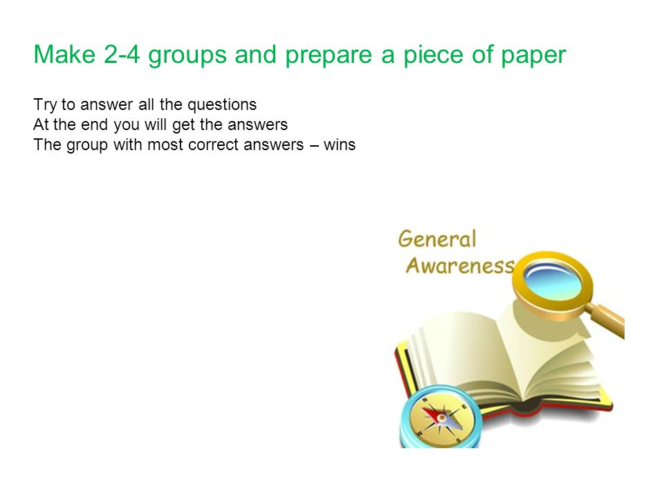 Make 2-4 groups and prepare a piece of paper Try to answer all the questions At the end you will get the answers The group with most correct answers –