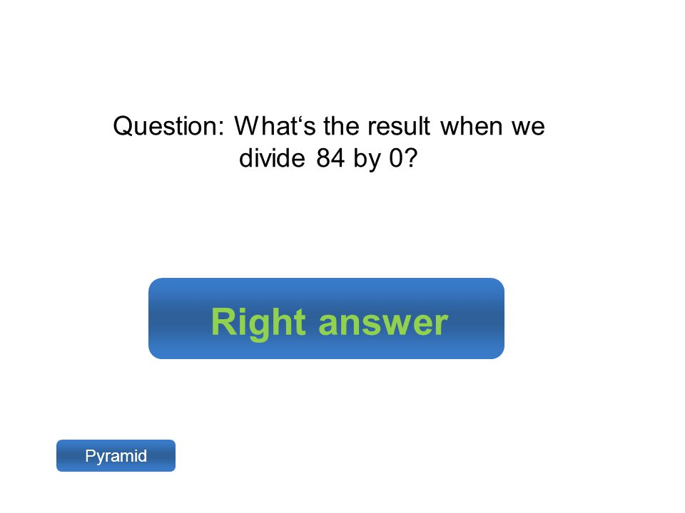 Right answer Pyramid Question: What's the result when we divide 84 by 0?