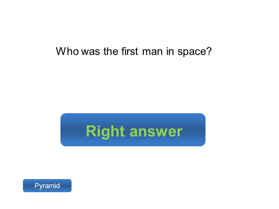 Right answer Pyramid Who was the first man in space?