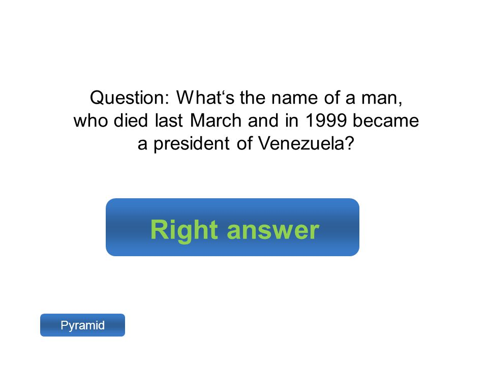 Right answer Pyramid Question: What's the name of a man, who died last March and in 1999 became a president of Venezuela?