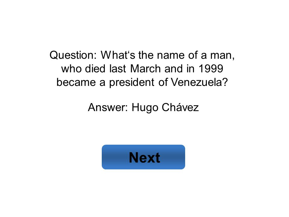 Answer: Hugo Chávez Next Question: What's the name of a man, who died last March and in 1999 became a president of Venezuela