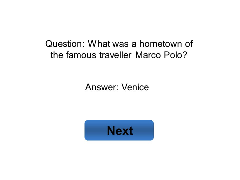 Answer: Venice Next Question: What was a hometown of the famous traveller Marco Polo?