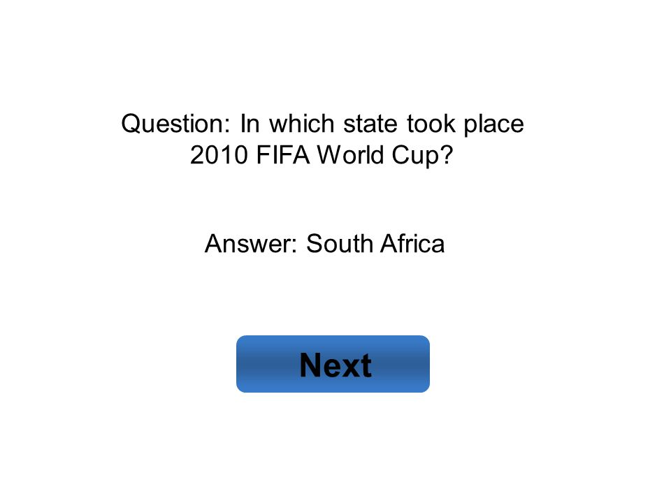 Answer: South Africa Next Question: In which state took place 2010 FIFA World Cup