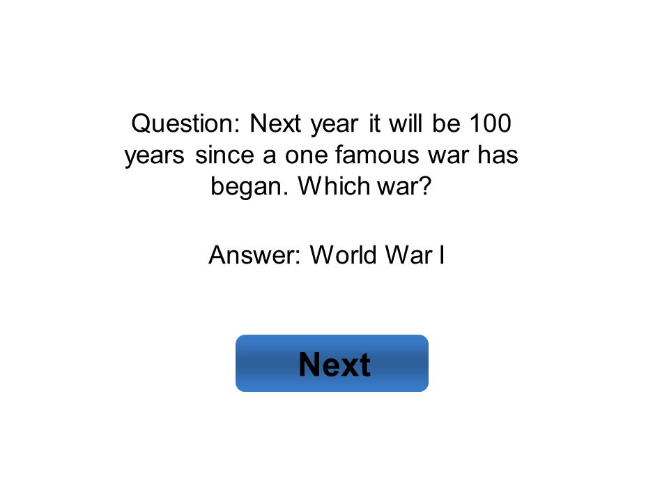 Answer: World War I Next Question: Next year it will be 100 years since a one famous war has began. Which war?