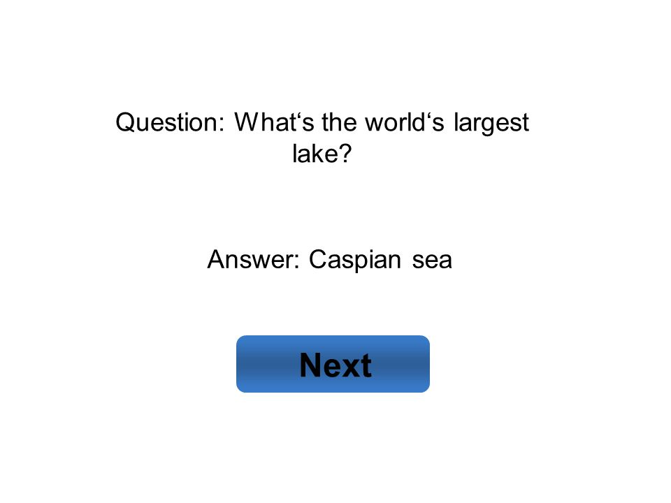 Answer: Caspian sea Next Question: What's the world's largest lake