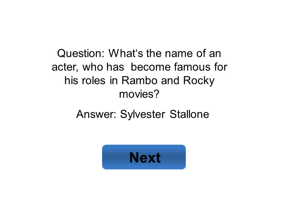 Answer: Sylvester Stallone Next Question: What's the name of an acter, who has become famous for his roles in Rambo and Rocky movies?