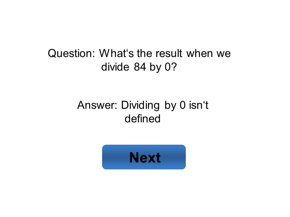 Answer: Dividing by 0 isn't defined Next Question: What's the result when we divide 84 by 0?