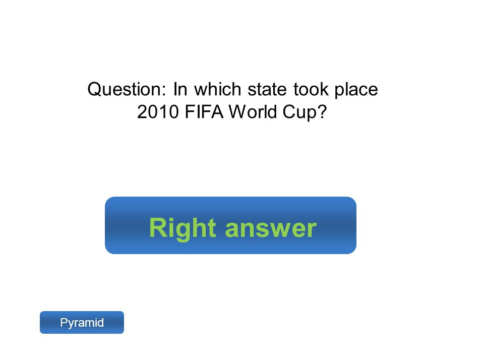 Right answer Pyramid Question: In which state took place 2010 FIFA World Cup?
