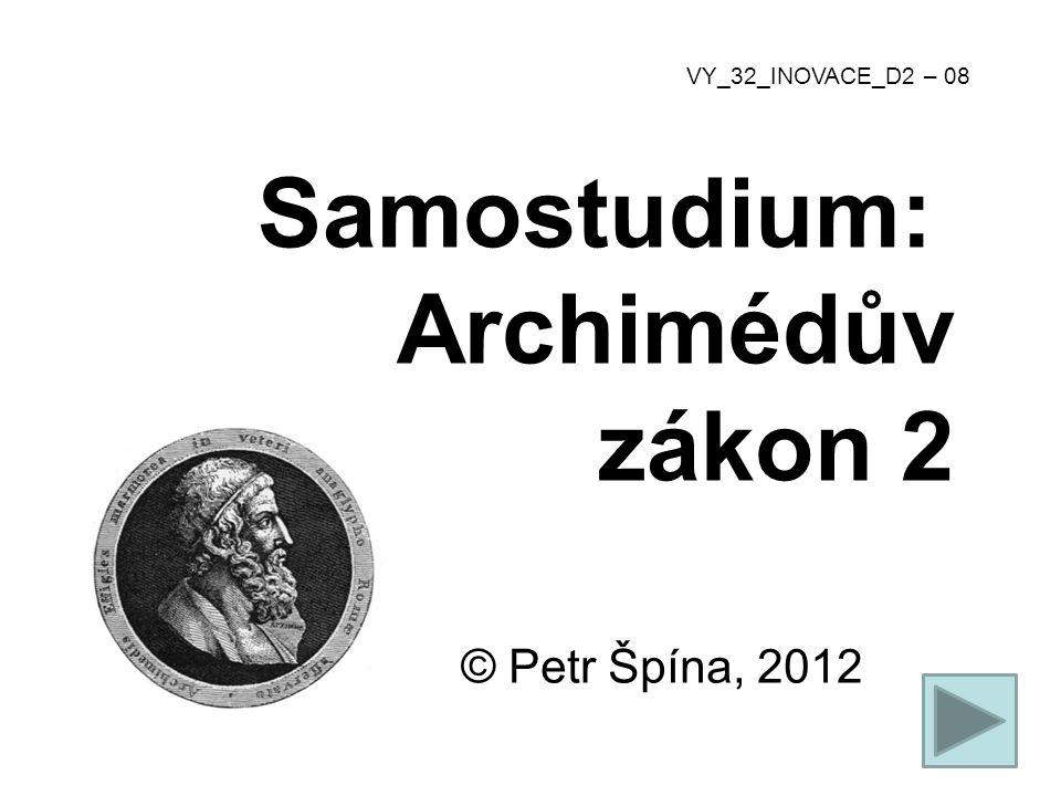 © Petr Špína, 2012 VY_32_INOVACE_D2 – 08 Samostudium: Archimédův zákon 2