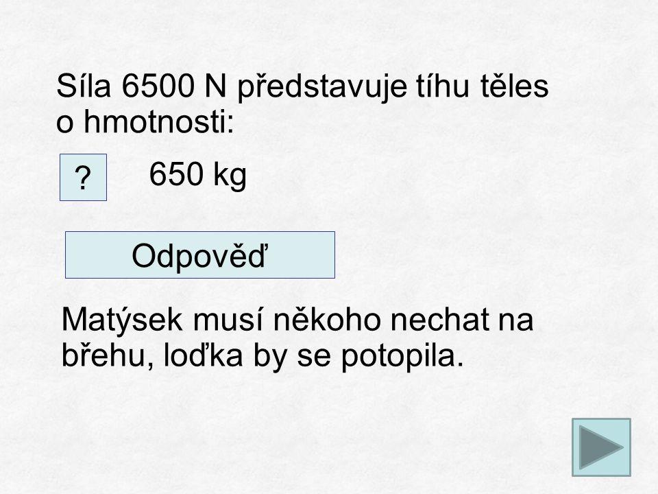 Síla 6500 N představuje tíhu těles o hmotnosti: .